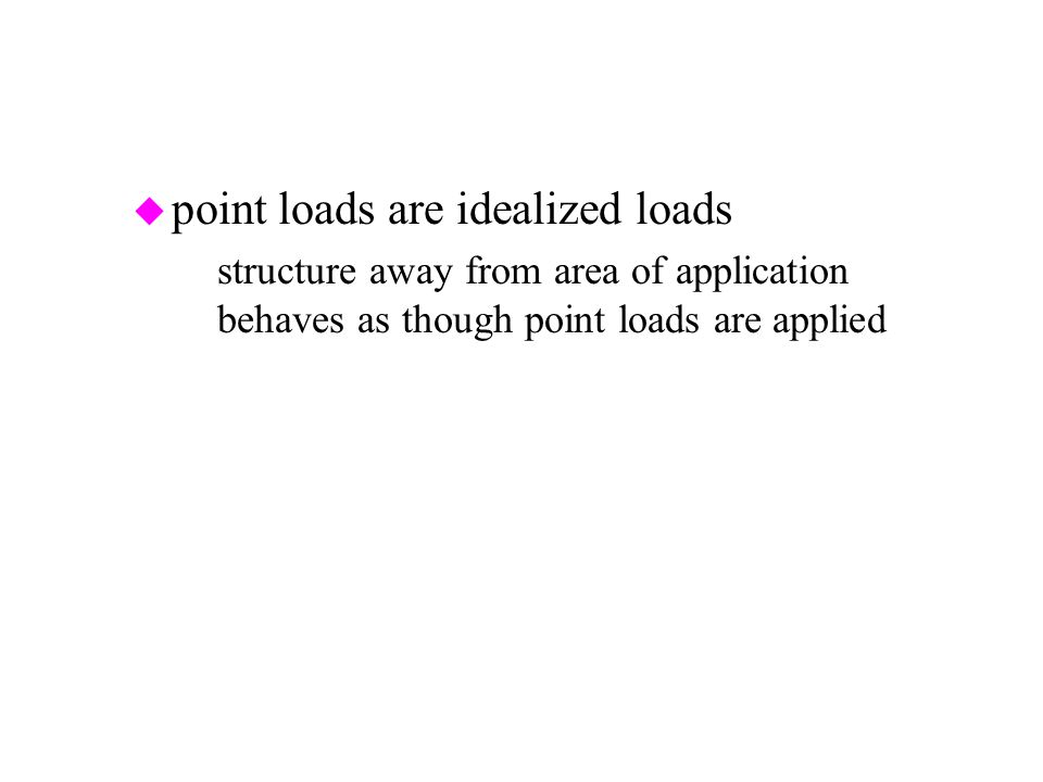 u point loads are idealized loads –structure away from area of application behaves as though point loads are applied