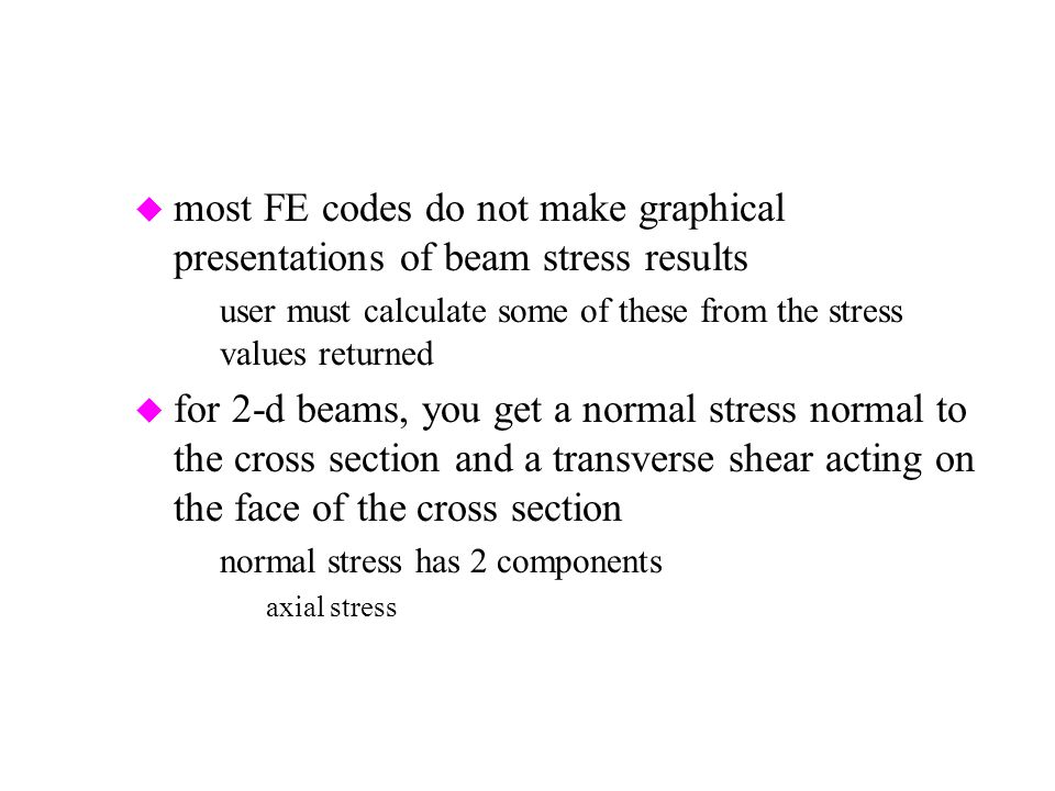 u most FE codes do not make graphical presentations of beam stress results –user must calculate some of these from the stress values returned u for 2-