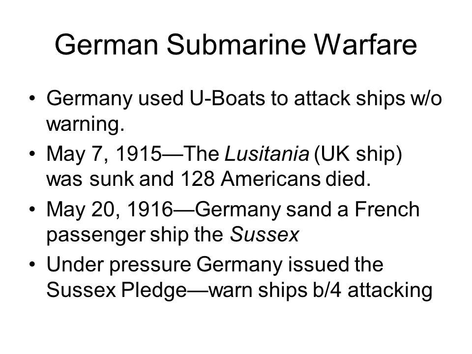 German Submarine Warfare Germany used U-Boats to attack ships w/o warning.