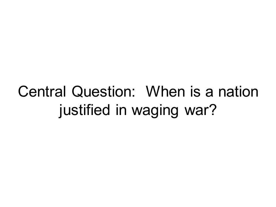Central Question: When is a nation justified in waging war