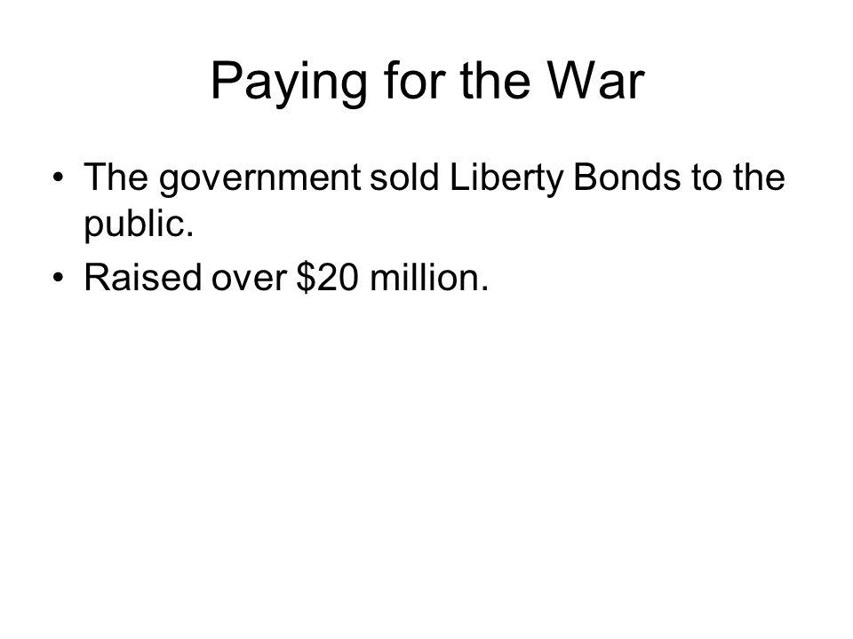 Paying for the War The government sold Liberty Bonds to the public. Raised over $20 million.