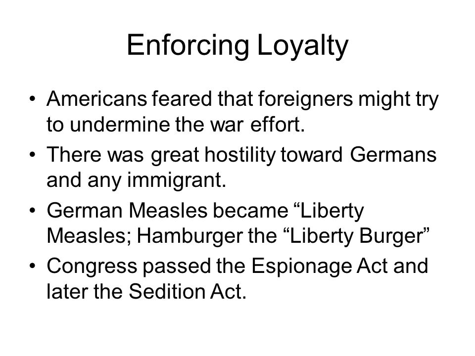 Enforcing Loyalty Americans feared that foreigners might try to undermine the war effort.