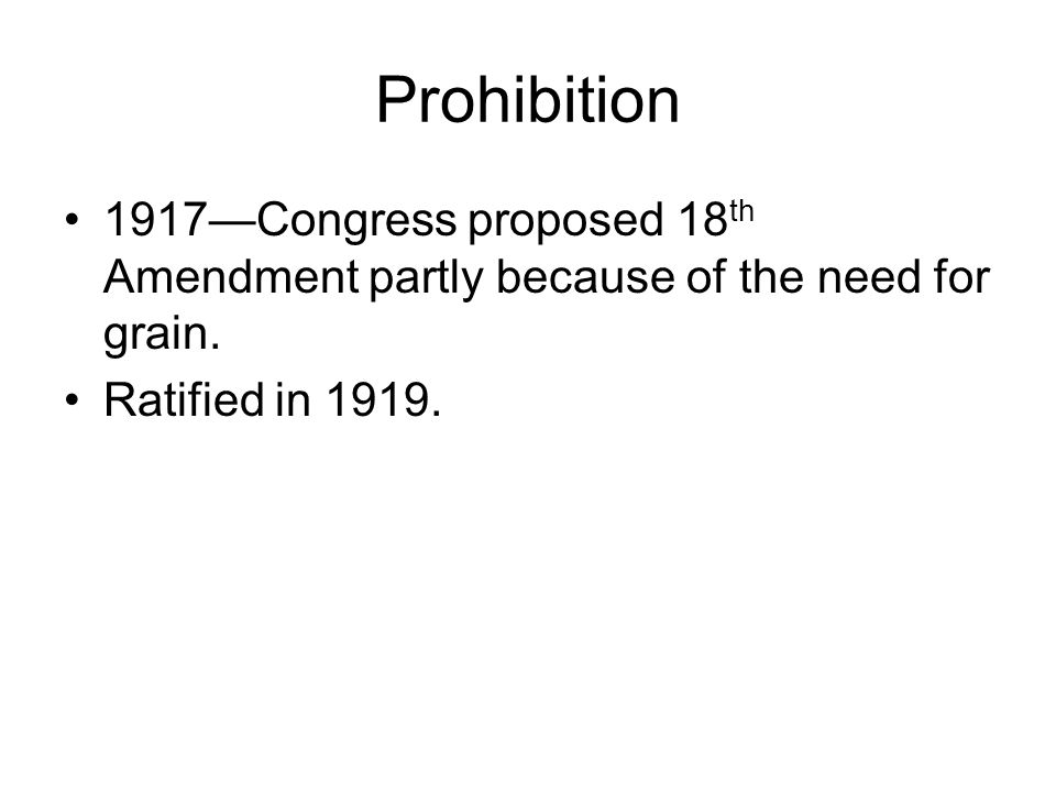 Prohibition 1917—Congress proposed 18 th Amendment partly because of the need for grain.