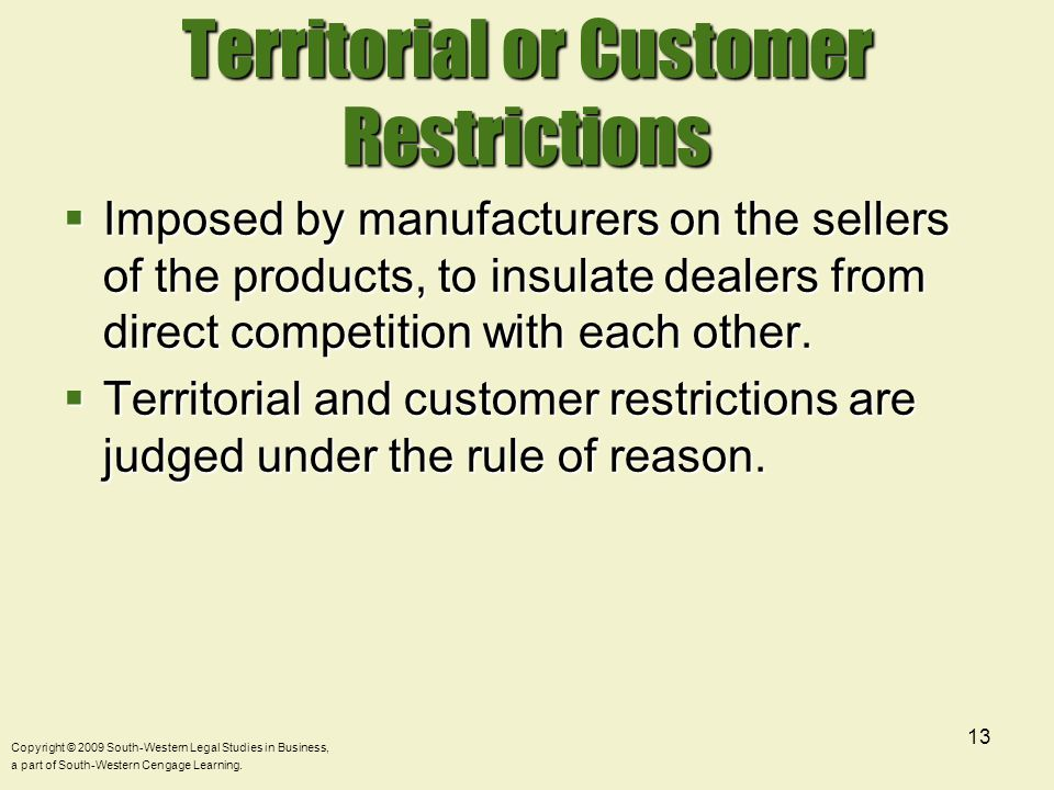 Copyright © 2009 South-Western Legal Studies in Business, a part of South-Western Cengage Learning. 13 Territorial or Customer Restrictions  Imposed