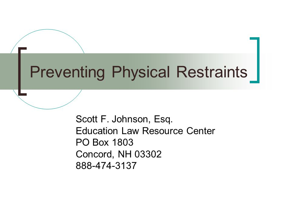 Preventing Physical Restraints Scott F. Johnson, Esq. Education Law Resource Center PO Box 1803 Concord, NH 03302 888-474-3137