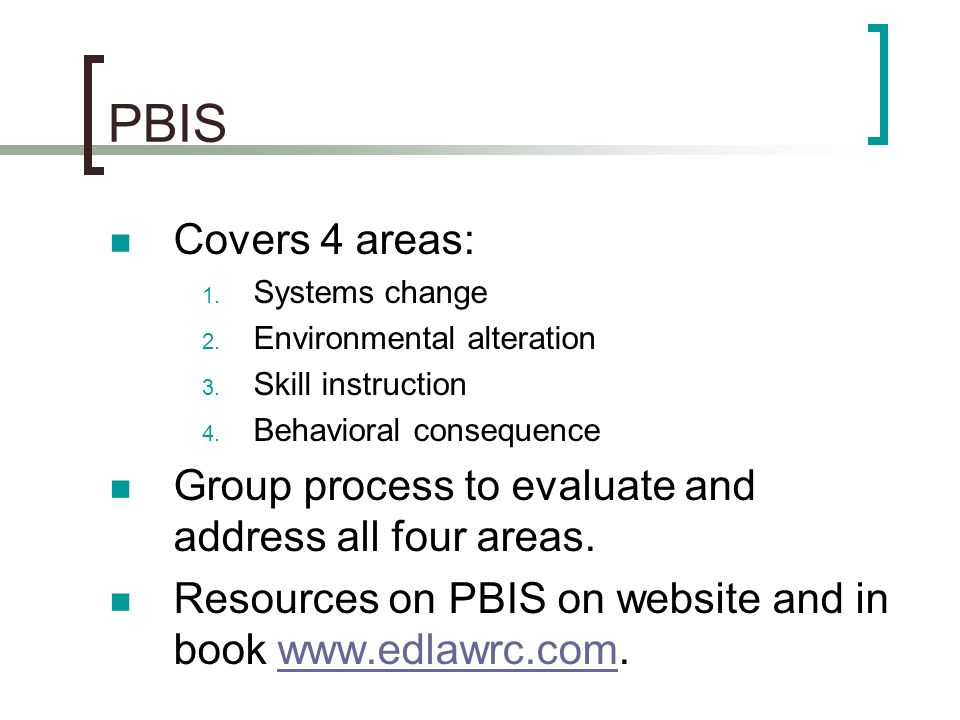 PBIS Covers 4 areas: 1. Systems change 2. Environmental alteration 3. Skill instruction 4. Behavioral consequence Group process to evaluate and addres