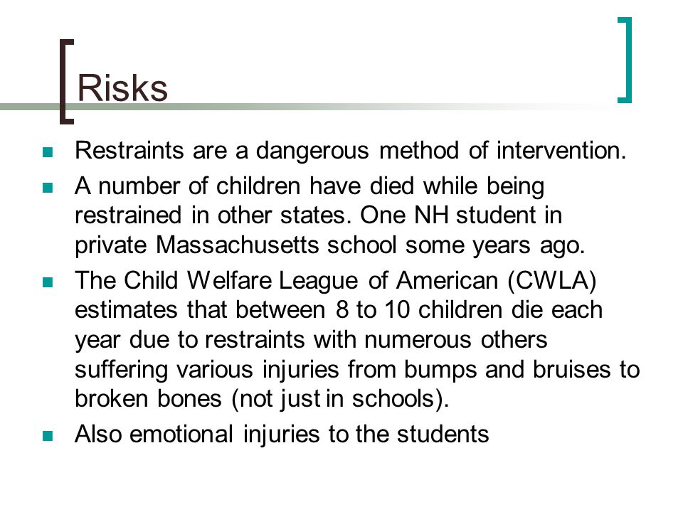 Risks Restraints are a dangerous method of intervention. A number of children have died while being restrained in other states. One NH student in priv