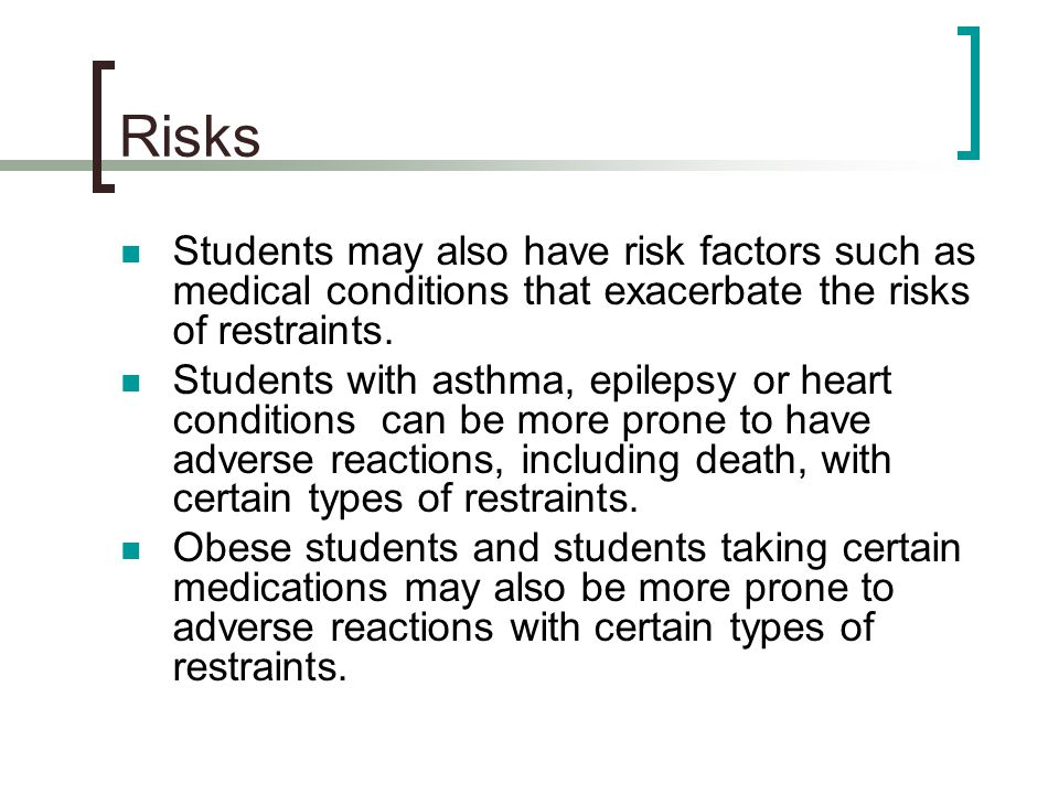 Risks Students may also have risk factors such as medical conditions that exacerbate the risks of restraints. Students with asthma, epilepsy or heart