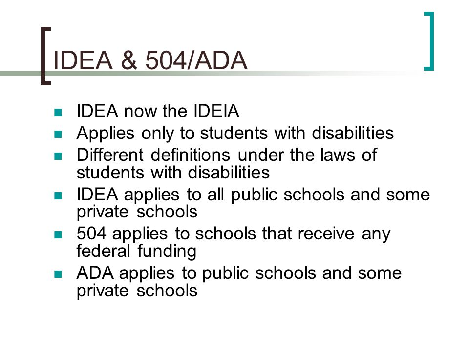 IDEA & 504/ADA IDEA now the IDEIA Applies only to students with disabilities Different definitions under the laws of students with disabilities IDEA a