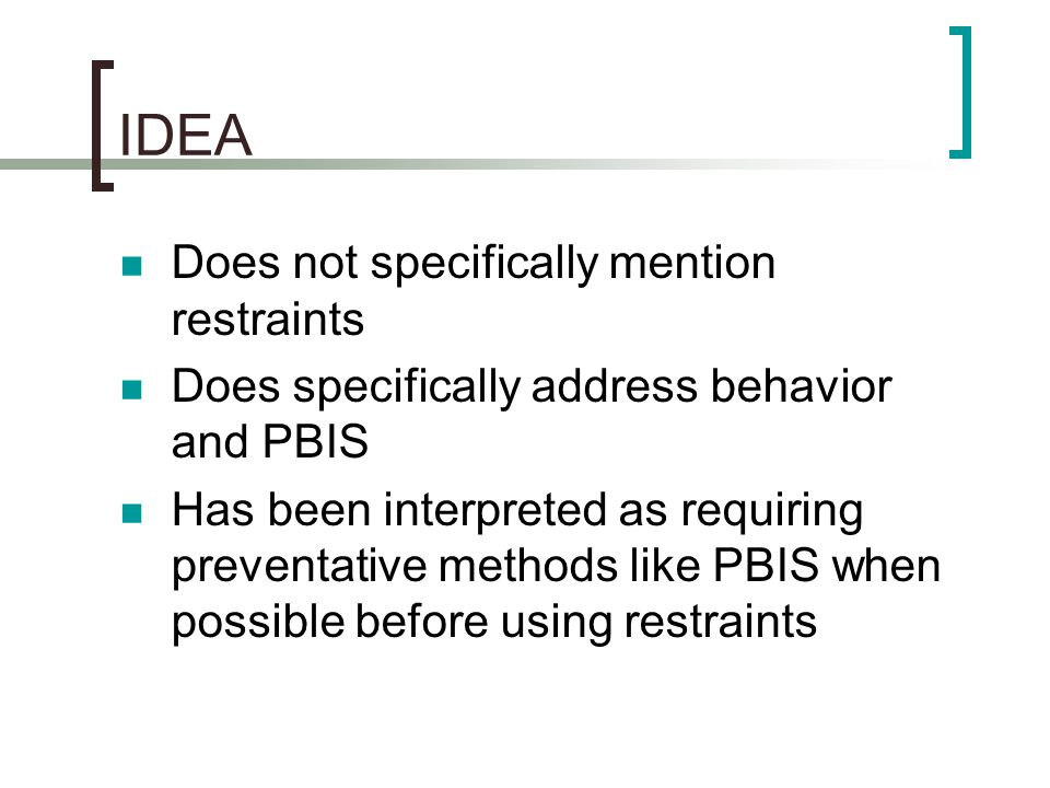 IDEA Does not specifically mention restraints Does specifically address behavior and PBIS Has been interpreted as requiring preventative methods like