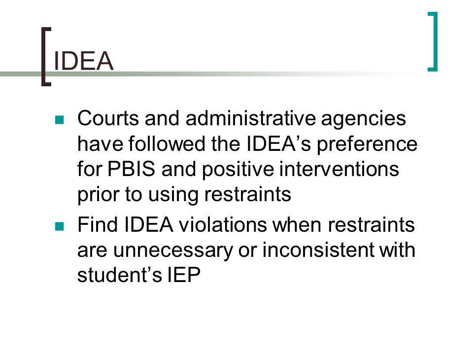 IDEA Courts and administrative agencies have followed the IDEA's preference for PBIS and positive interventions prior to using restraints Find IDEA vi