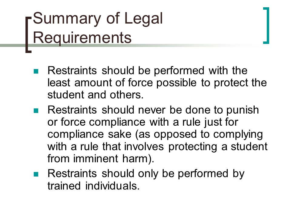 Summary of Legal Requirements Restraints should be performed with the least amount of force possible to protect the student and others. Restraints sho