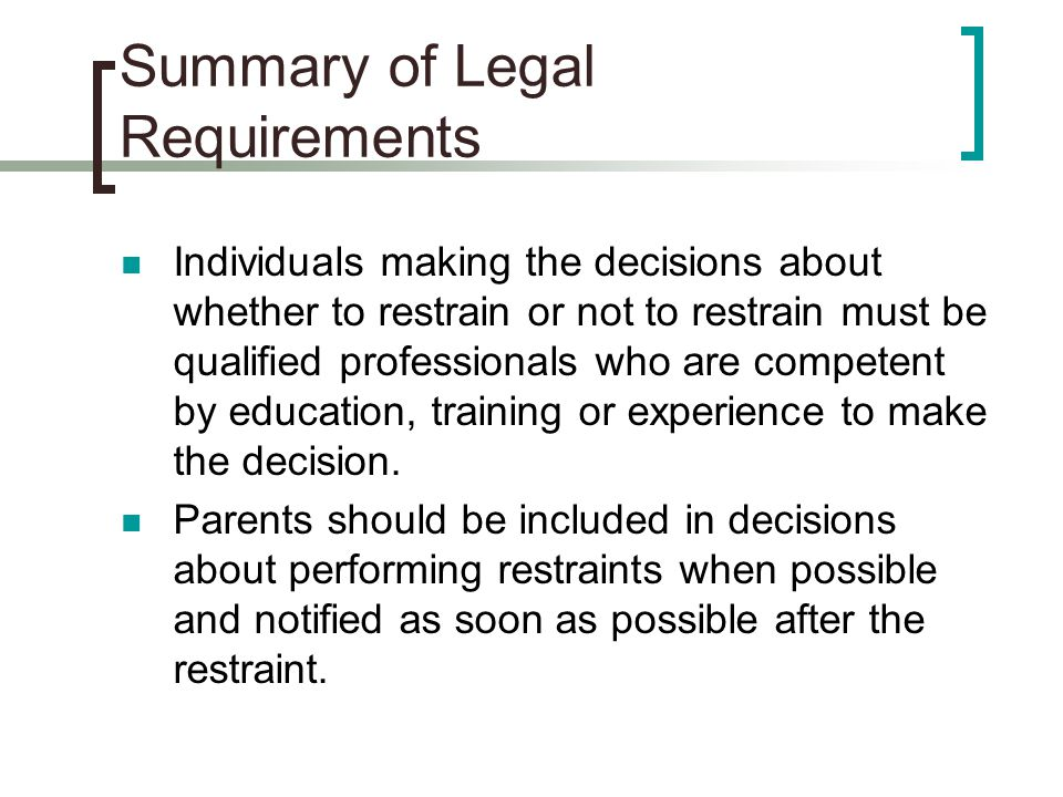 Summary of Legal Requirements Individuals making the decisions about whether to restrain or not to restrain must be qualified professionals who are co