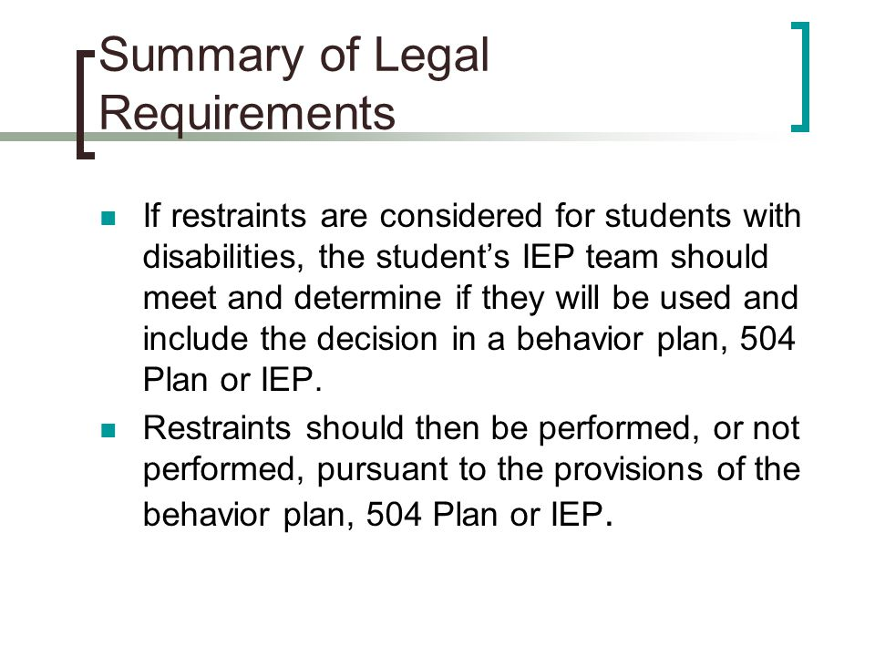 Summary of Legal Requirements If restraints are considered for students with disabilities, the student's IEP team should meet and determine if they wi