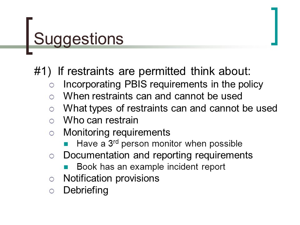 Suggestions #1) If restraints are permitted think about:  Incorporating PBIS requirements in the policy  When restraints can and cannot be used  Wh