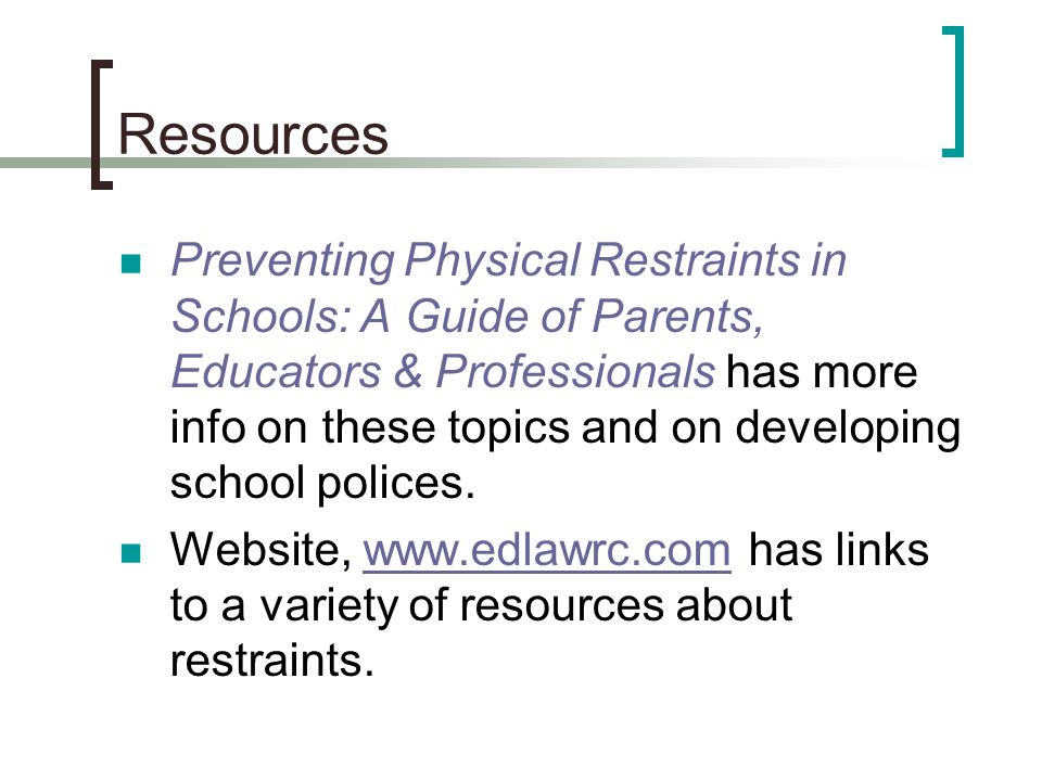 Resources Preventing Physical Restraints in Schools: A Guide of Parents, Educators & Professionals has more info on these topics and on developing sch