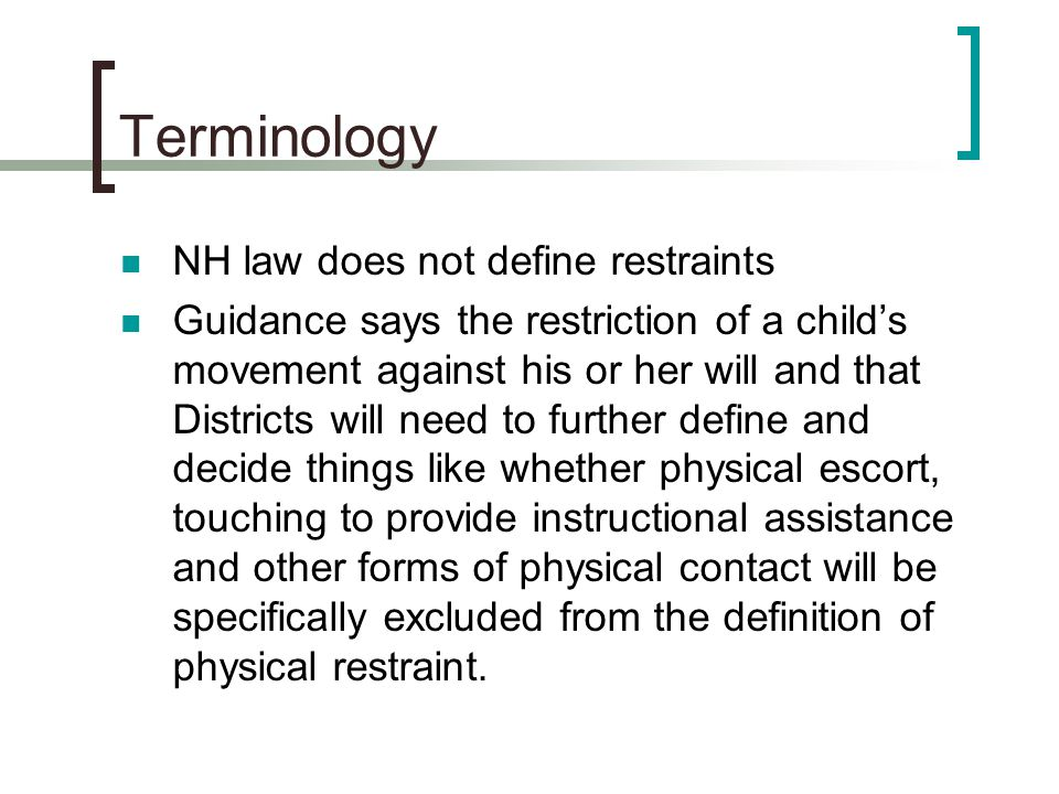 Terminology NH law does not define restraints Guidance says the restriction of a child's movement against his or her will and that Districts will need