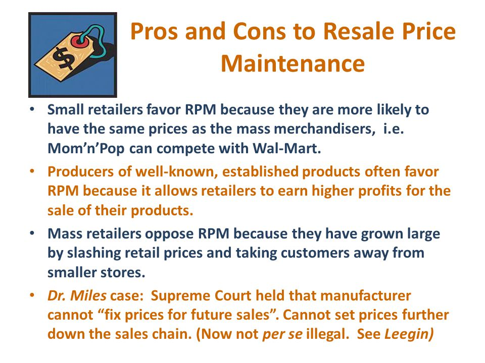 Vertical Price Fixing Usually trying to control price at which product is sold to consumer. Resale Price Maintenance – (RPM) - an agreement between a