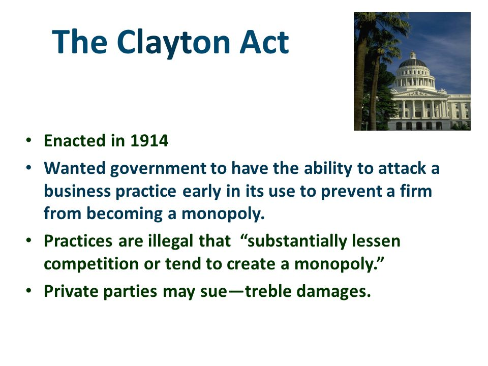 The Clayton Act Enacted in 1914 Wanted government to have the ability to attack a business practice early in its use to prevent a firm from becoming a monopoly.
