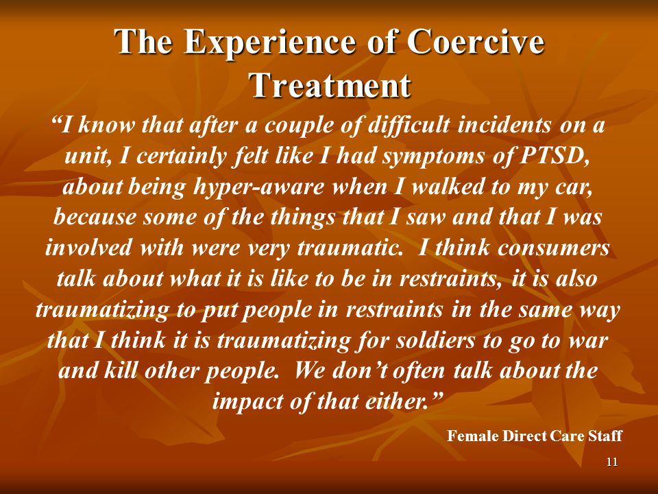 11 The Experience of Coercive Treatment I know that after a couple of difficult incidents on a unit, I certainly felt like I had symptoms of PTSD, about being hyper-aware when I walked to my car, because some of the things that I saw and that I was involved with were very traumatic.