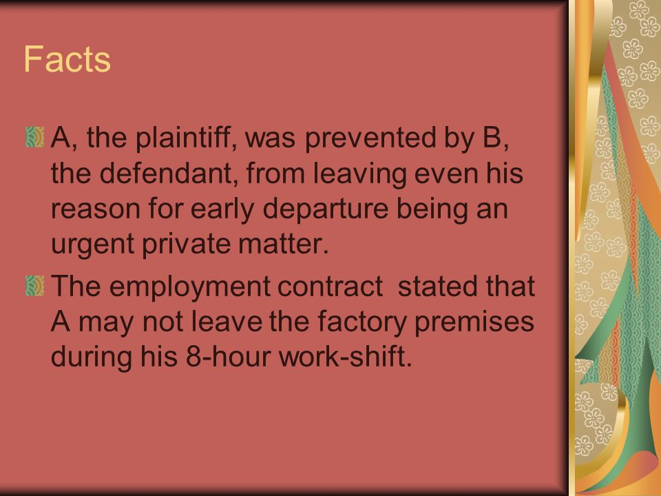 Facts A, the plaintiff, was prevented by B, the defendant, from leaving even his reason for early departure being an urgent private matter. The employ
