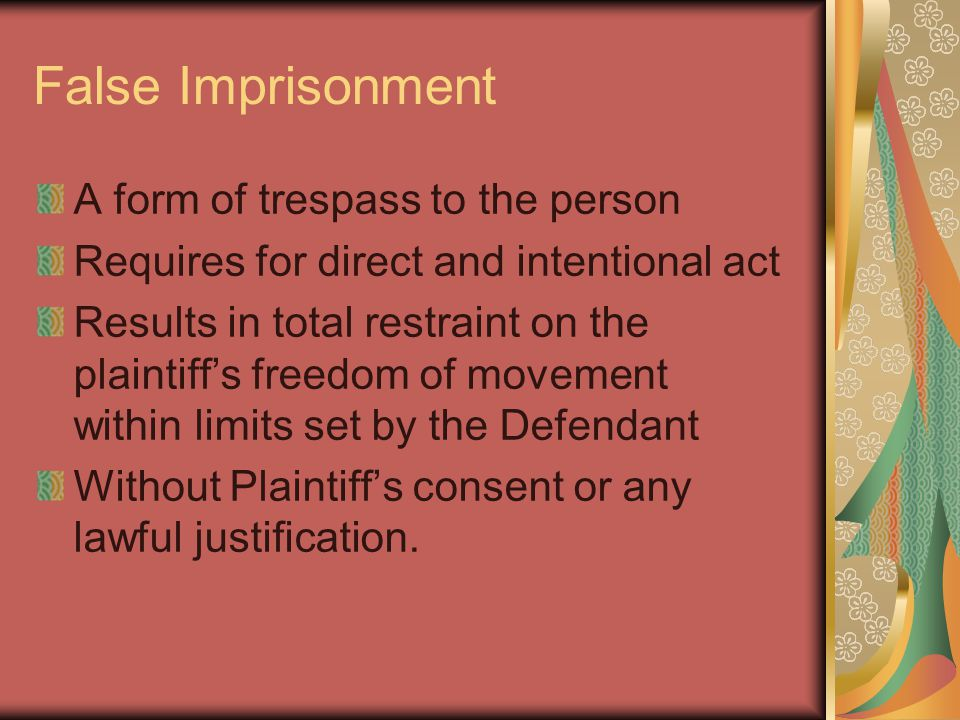 False Imprisonment A form of trespass to the person Requires for direct and intentional act Results in total restraint on the plaintiff's freedom of movement within limits set by the Defendant Without Plaintiff's consent or any lawful justification.