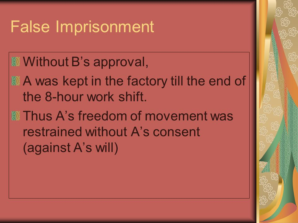 False Imprisonment Without B's approval, A was kept in the factory till the end of the 8-hour work shift.