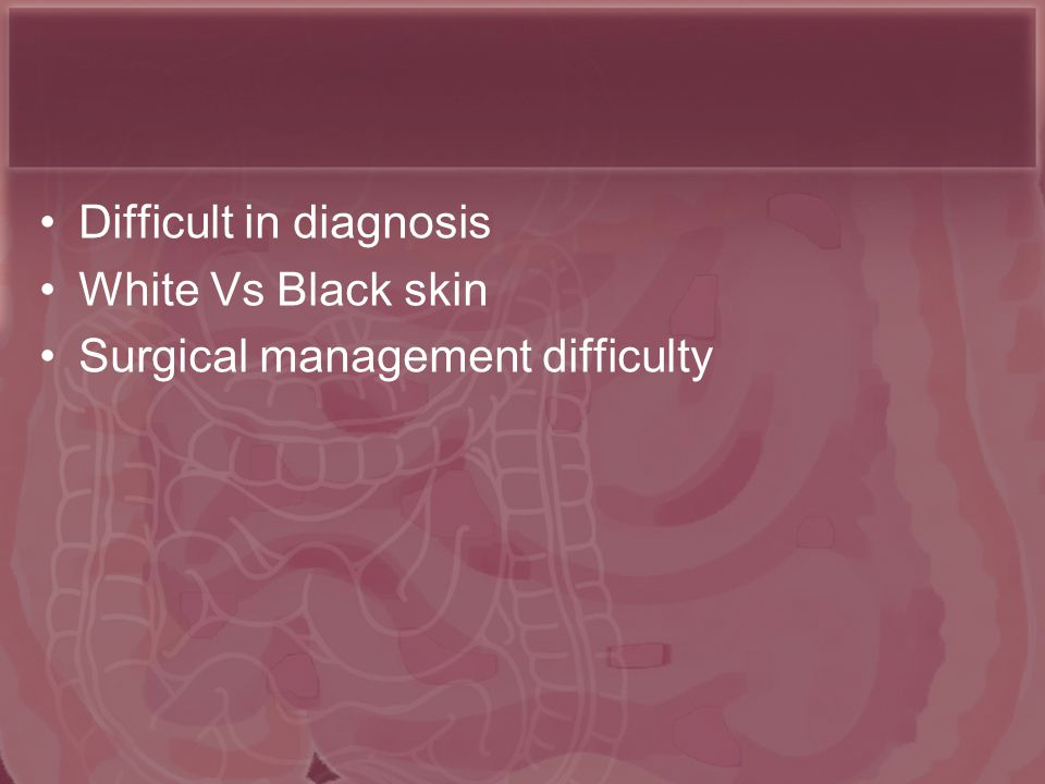 Difficult in diagnosis White Vs Black skin Surgical management difficulty