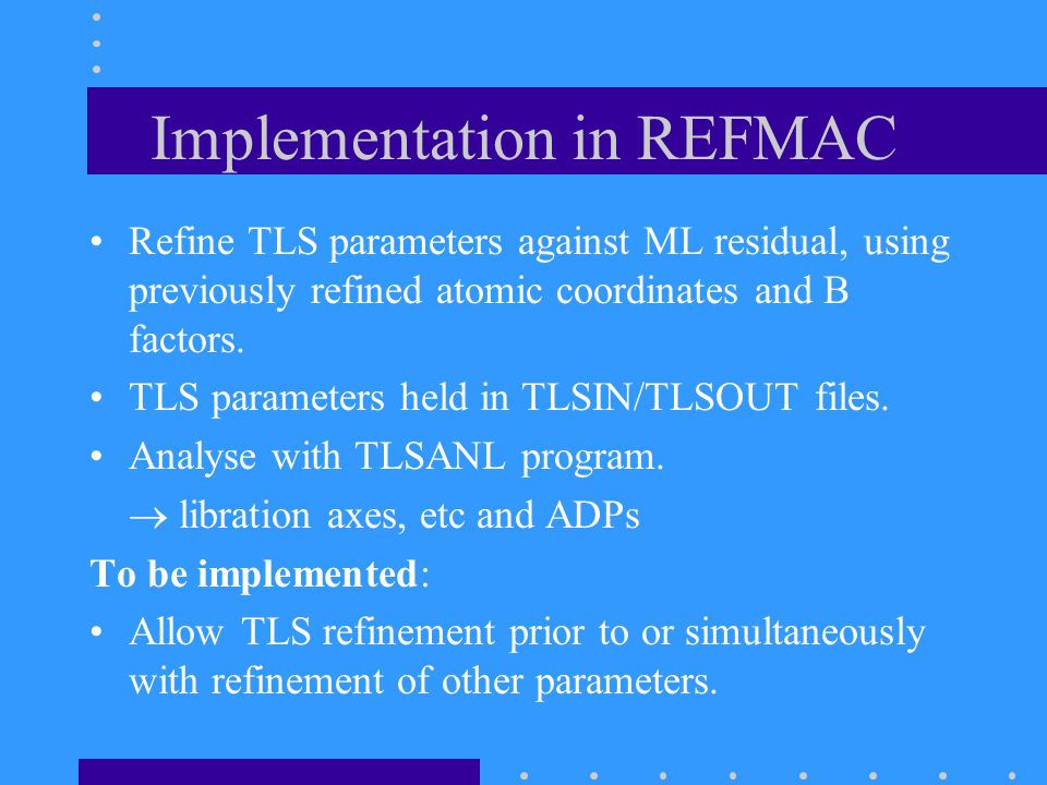 Implementation in REFMAC Refine TLS parameters against ML residual, using previously refined atomic coordinates and B factors.