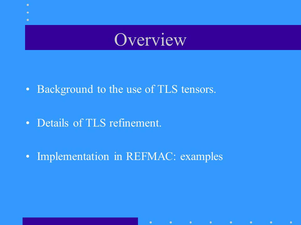 Overview Background to the use of TLS tensors. Details of TLS refinement.