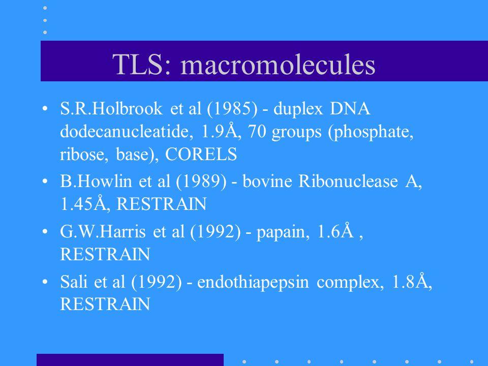 TLS: macromolecules S.R.Holbrook et al (1985) - duplex DNA dodecanucleatide, 1.9Å, 70 groups (phosphate, ribose, base), CORELS B.Howlin et al (1989) - bovine Ribonuclease A, 1.45Å, RESTRAIN G.W.Harris et al (1992) - papain, 1.6Å, RESTRAIN Sali et al (1992) - endothiapepsin complex, 1.8Å, RESTRAIN