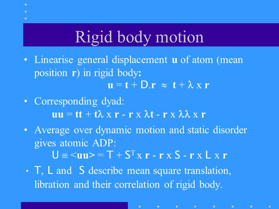 Rigid body motion Linearise general displacement u of atom (mean position r) in rigid body: u = t + D.r  t + x r Corresponding dyad: uu = tt + t x r - r x t - r x x r Average over dynamic motion and static disorder gives atomic ADP: U  = T + S T x r - r x S - r x L x r T, L and S describe mean square translation, libration and their correlation of rigid body.