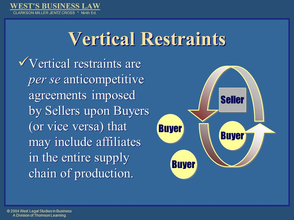 © 2004 West Legal Studies in Business A Division of Thomson Learning Vertical Restraints Vertical restraints are per se anticompetitive agreements imposed by Sellers upon Buyers (or vice versa) that may include affiliates in the entire supply chain of production.