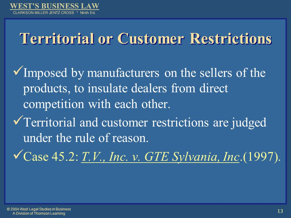 © 2004 West Legal Studies in Business A Division of Thomson Learning 13 Territorial or Customer Restrictions Imposed by manufacturers on the sellers of the products, to insulate dealers from direct competition with each other.