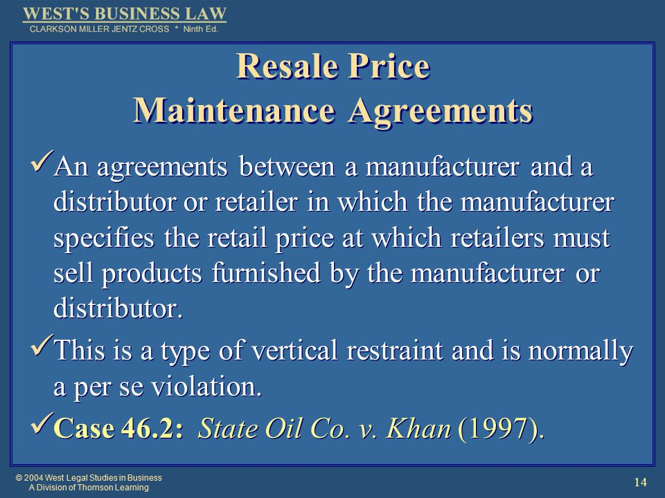 © 2004 West Legal Studies in Business A Division of Thomson Learning 14 Resale Price Maintenance Agreements An agreements between a manufacturer and a distributor or retailer in which the manufacturer specifies the retail price at which retailers must sell products furnished by the manufacturer or distributor.
