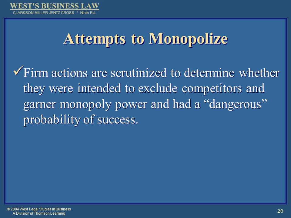 © 2004 West Legal Studies in Business A Division of Thomson Learning 20 Attempts to Monopolize Firm actions are scrutinized to determine whether they were intended to exclude competitors and garner monopoly power and had a dangerous probability of success.