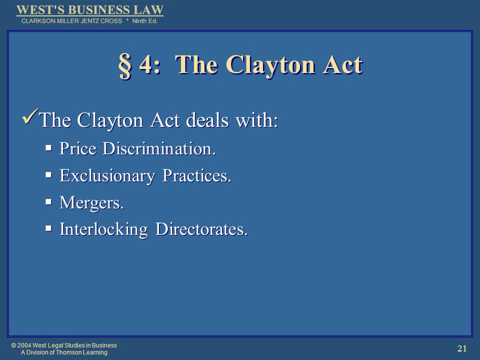 © 2004 West Legal Studies in Business A Division of Thomson Learning 21 § 4: The Clayton Act The Clayton Act deals with:  Price Discrimination.