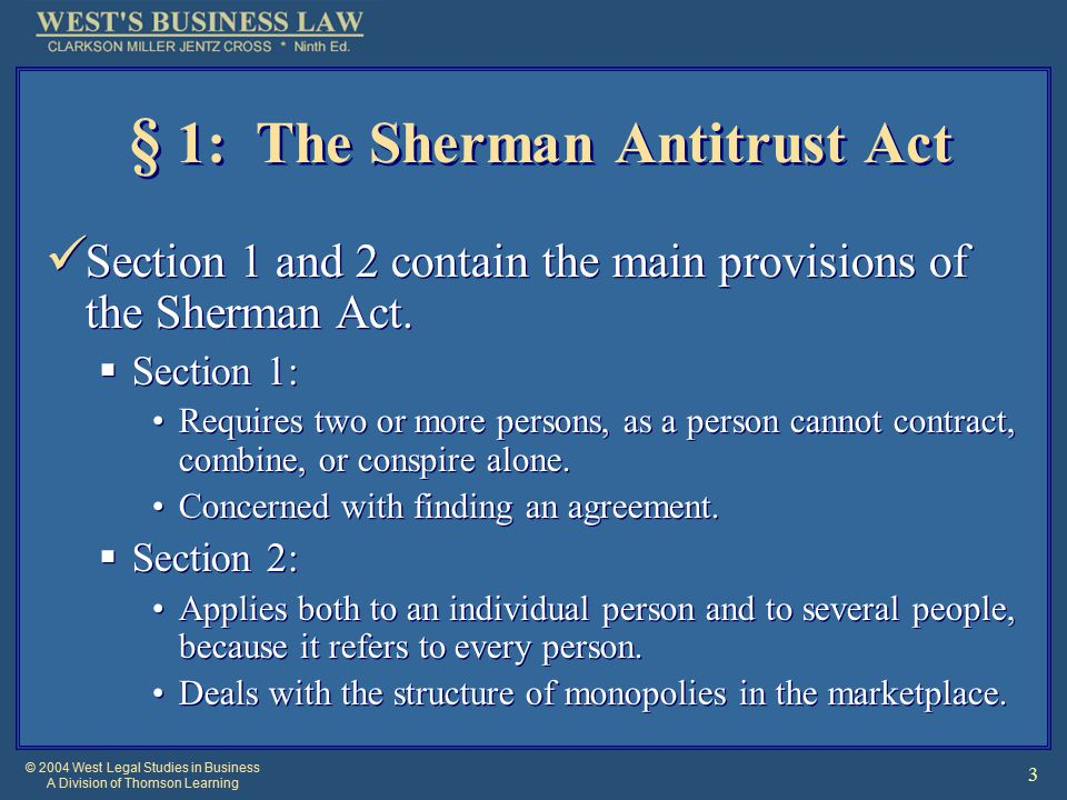 © 2004 West Legal Studies in Business A Division of Thomson Learning 3 § 1: The Sherman Antitrust Act Section 1 and 2 contain the main provisions of the Sherman Act.