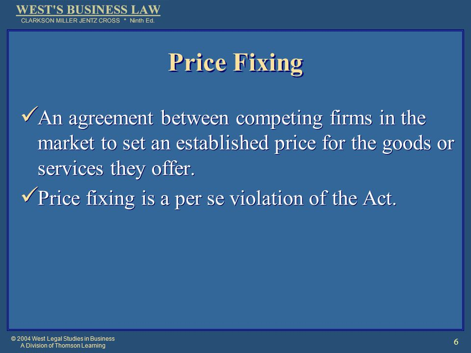 © 2004 West Legal Studies in Business A Division of Thomson Learning 6 Price Fixing An agreement between competing firms in the market to set an established price for the goods or services they offer.