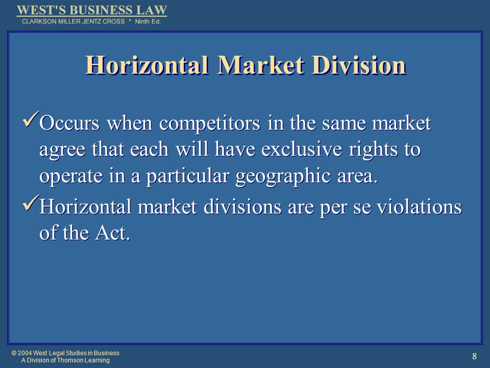 © 2004 West Legal Studies in Business A Division of Thomson Learning 8 Horizontal Market Division Occurs when competitors in the same market agree that each will have exclusive rights to operate in a particular geographic area.