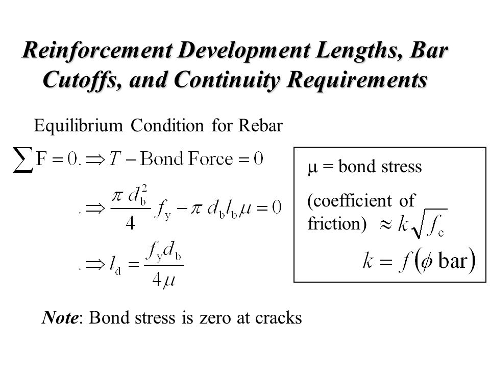 Reinforcement Development Lengths, Bar Cutoffs, and Continuity Requirements Equilibrium Condition for Rebar  = bond stress (coefficient of friction)