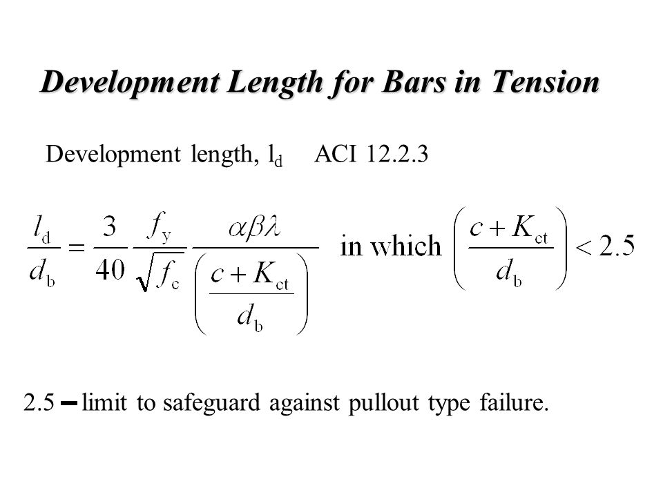 Development Length for Bars in Tension Development length, l d ACI 12.2.3 2.5 limit to safeguard against pullout type failure.