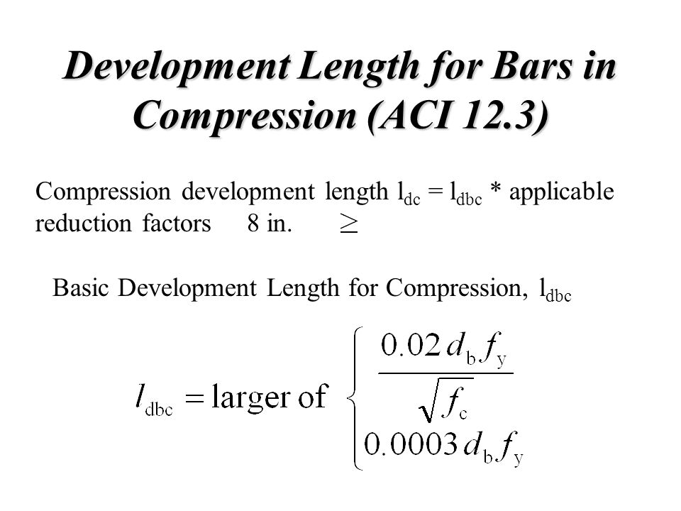 Development Length for Bars in Compression (ACI 12.3) Compression development length l dc = l dbc * applicable reduction factors 8 in. Basic Developme