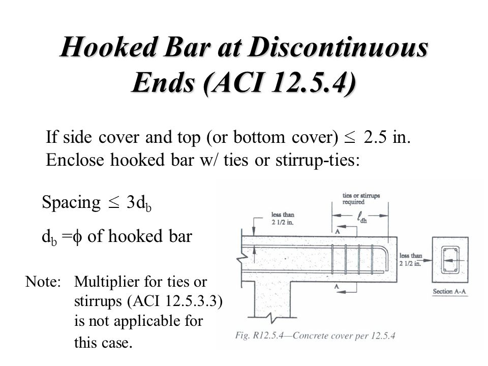 Hooked Bar at Discontinuous Ends (ACI 12.5.4) If side cover and top (or bottom cover) 2.5 in. Enclose hooked bar w/ ties or stirrup-ties: Spacing 3d b