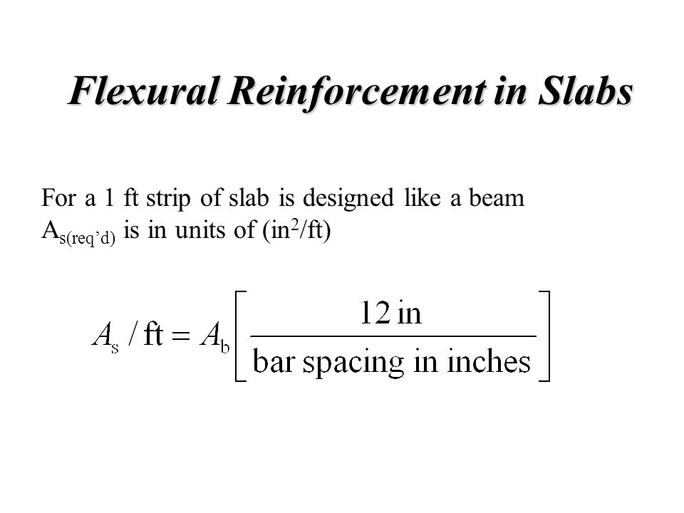 Flexural Reinforcement in Slabs Flexural Reinforcement in Slabs For a 1 ft strip of slab is designed like a beam A s(req'd) is in units of (in 2 /ft)
