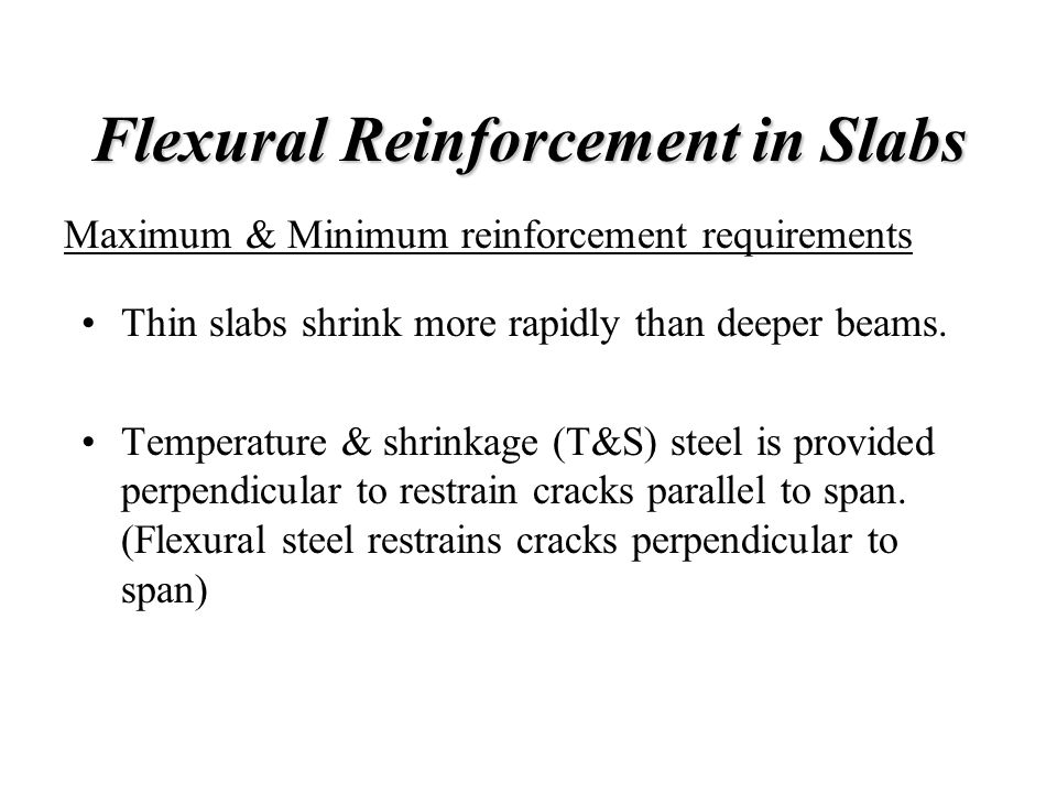 Flexural Reinforcement in Slabs Thin slabs shrink more rapidly than deeper beams. Temperature & shrinkage (T&S) steel is provided perpendicular to res