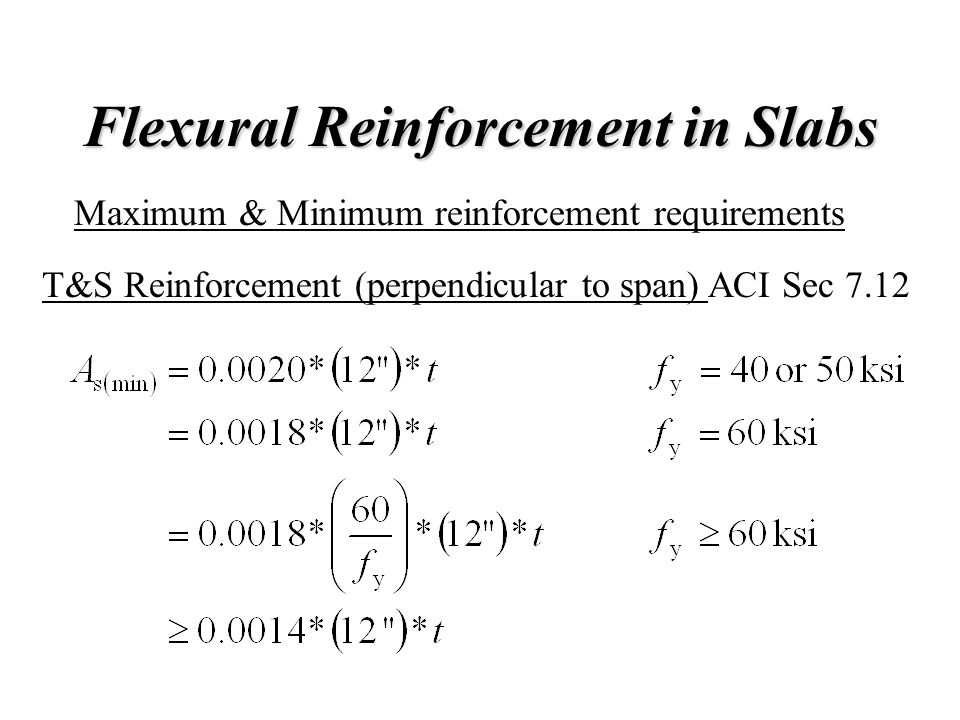 Flexural Reinforcement in Slabs T&S Reinforcement (perpendicular to span) ACI Sec 7.12 Flexural Reinforcement (parallel to span) ACI Sec 10.54 S max from reinforced spacing