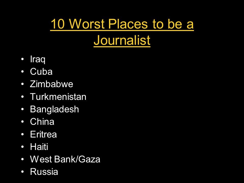 10 Worst Places to be a Journalist Iraq Cuba Zimbabwe Turkmenistan Bangladesh China Eritrea Haiti West Bank/Gaza Russia