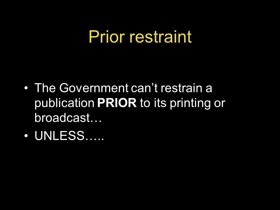 Prior restraint The Government can't restrain a publication PRIOR to its printing or broadcast… UNLESS…..