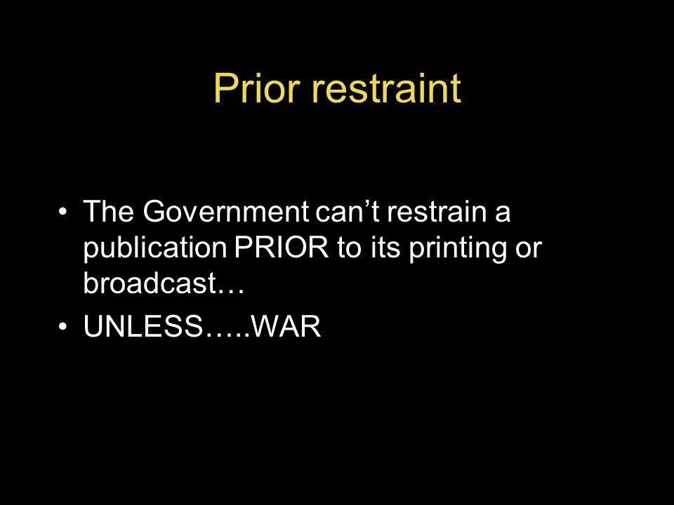 Prior restraint The Government can't restrain a publication PRIOR to its printing or broadcast… UNLESS…..WAR